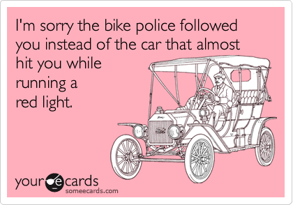 I'm sorry the bike police followed you instead of the car that almost hit you while  running a red light.