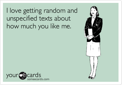 I love getting random and unspecified texts about how much you like me.