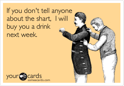 If you don't tell anyone about the shart,  I will buy you a drink next week.