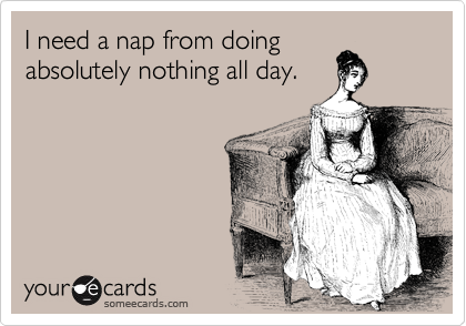 I need a nap from doing absolutely nothing all day.