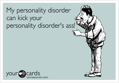 My personality disorder can kick your personality disorder's ass!