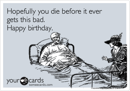 Hopefully you die before it ever gets this bad.  Happy birthday.