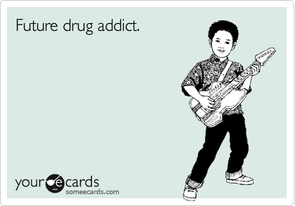 Future drug addict.