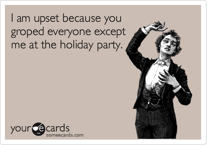 I am upset because you groped everyone except  me at the holiday party.