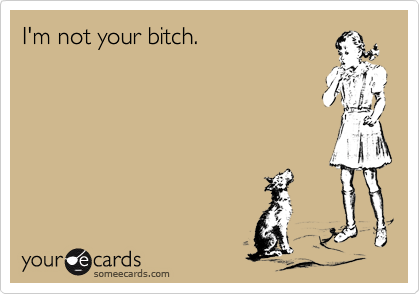 I'm not your bitch.