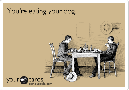 You're eating your dog.