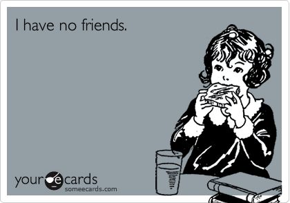 I have no friends.