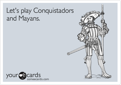 Let's play Conquistadors and Mayans.
