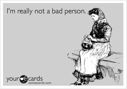 I'm really not a bad person.