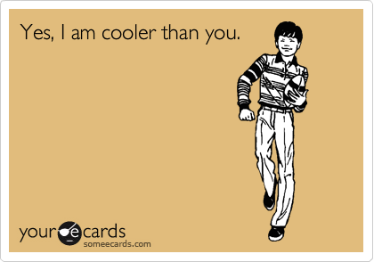 Yes, I am cooler than you.