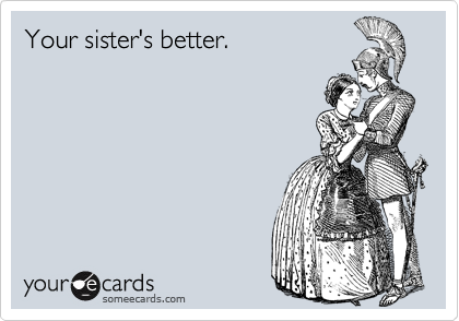 Your sister's better.