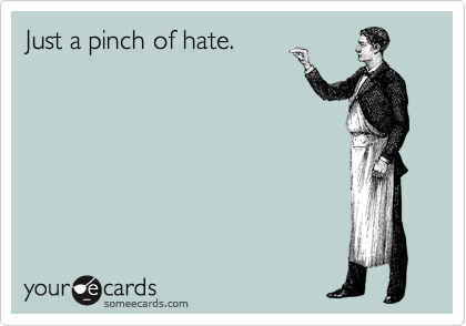 Just a pinch of hate.