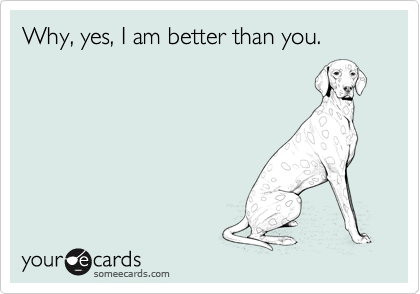 Why, yes, I am better than you.