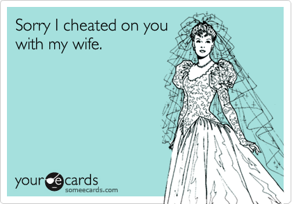 Sorry I cheated on you with my wife.