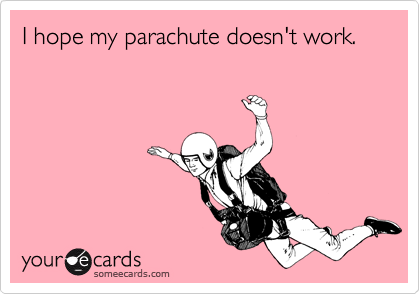 I hope my parachute doesn't work.