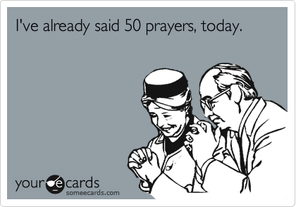 I've already said 50 prayers, today.