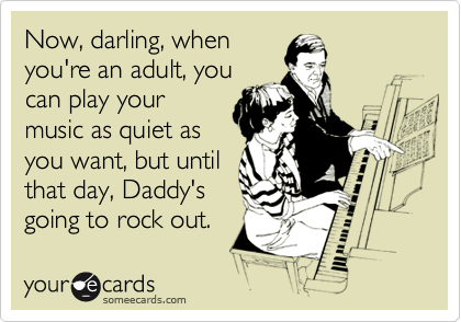 Now, darling, when you're an adult, you can play your music as quiet as you want, but until that day, Daddy's going to rock out.