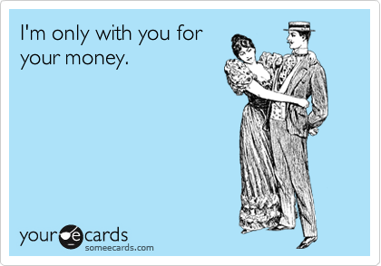 I'm only with you for your money.