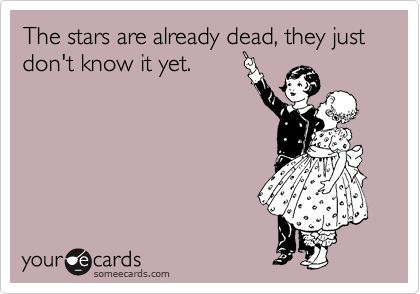 The stars are already dead, they just don't know it yet.