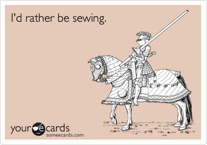 I'd rather be sewing.