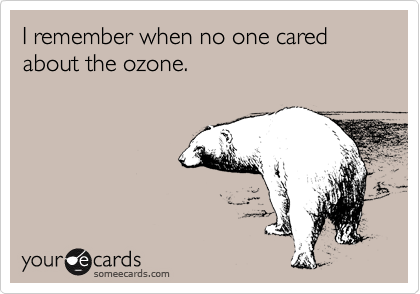 I remember when no one cared about the ozone.