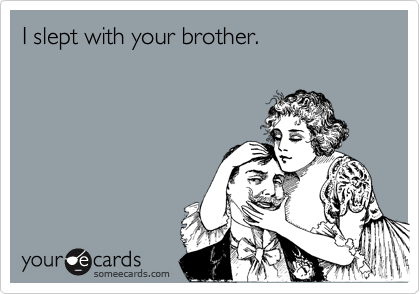 I slept with your brother.