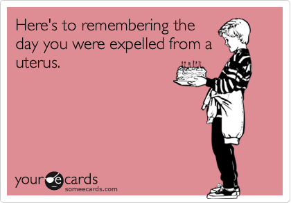 Here's to remembering the day you were expelled from a uterus.