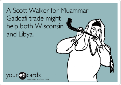 A Scott Walker for Muammar Gaddafi trade might  help both Wisconsin and Libya.