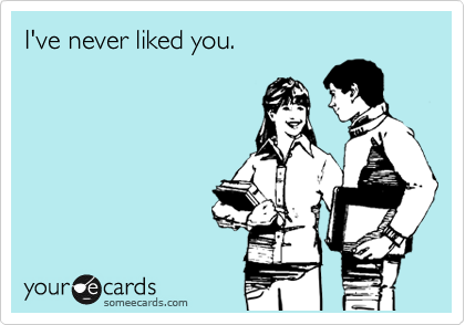 I've never liked you.