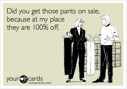 Did you get those pants on sale, because at my place they are 100% off.