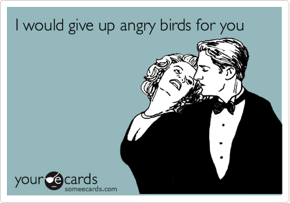 I would give up angry birds for you