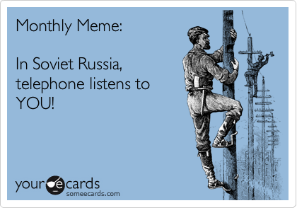 Monthly Meme:  In Soviet Russia, telephone listens to YOU!