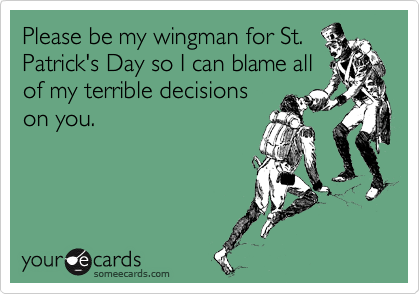 Please be my wingman for St. Patrick's Day so I can blame all of my terrible decisions on you.