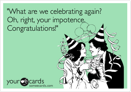 """What are we celebrating again? Oh, right, your impotence. Congratulations!"""