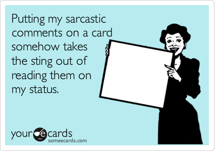Putting my sarcastic  comments on a card somehow takes the sting out of reading them on my status.