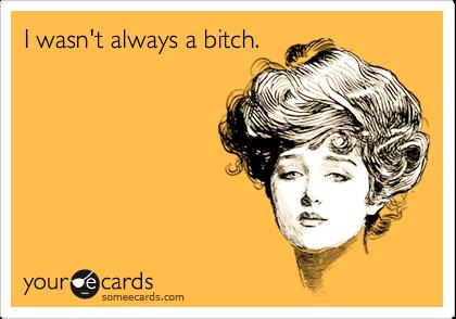 I wasn't always a bitch.