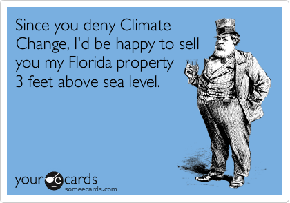 Since you deny Climate Change, I'd be happy to sell you my Florida property 3 feet above sea level.