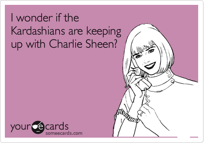 I wonder if the Kardashians are keeping up with Charlie Sheen?