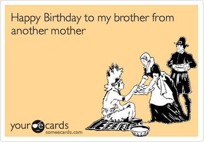 Happy Birthday To My Brother From Another Mother Birthday Ecard