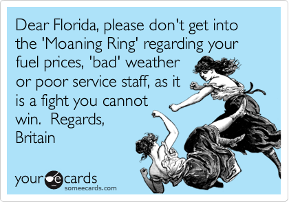 Dear Florida, please don't get into the 'Moaning Ring' regarding your fuel prices, 'bad' weather or poor service staff, as it is a fight you cannot win.  Regards, Britain