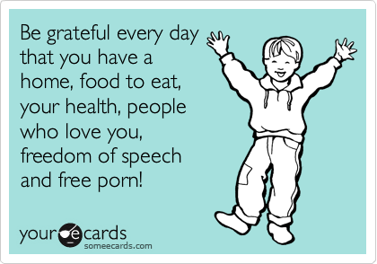 Be grateful every day that you have a  home, food to eat, your health, people  who love you,  freedom of speech  and free porn!