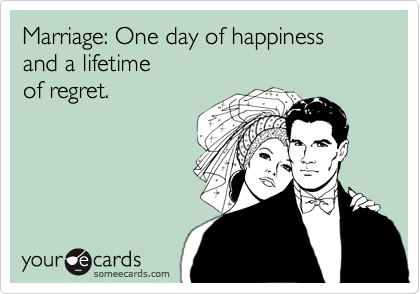 Marriage: One day of happiness  and a lifetime of regret.