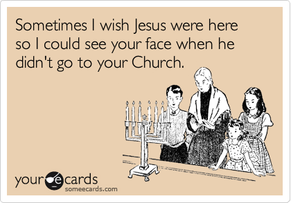 Sometimes I wish Jesus were here so I could see your face when he didn't go to your Church.
