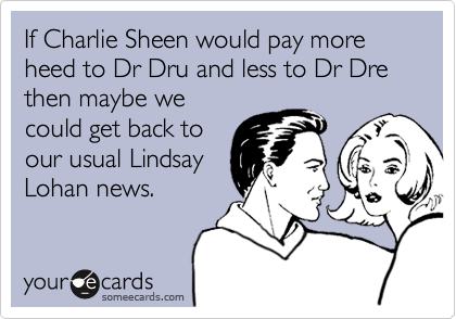 If Charlie Sheen would pay more heed to Dr Dru and less to Dr Dre then maybe we could get back to our usual Lindsay Lohan news.