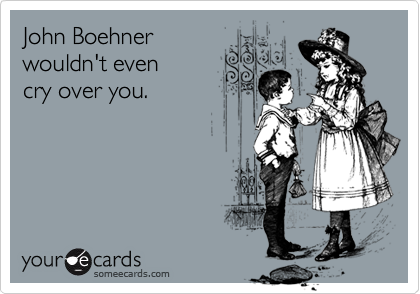John Boehner wouldn't even  cry over you.