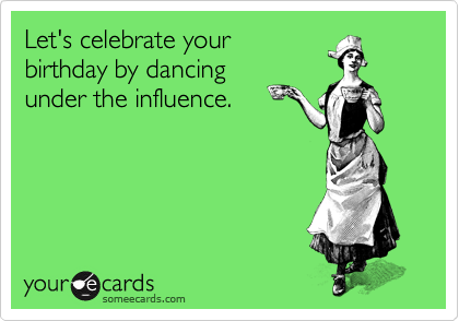 Lets Celebrate Your Birthday By Dancing Under The Influence