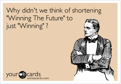 "Why didn't we think of shortening ""Winning The Future"" to just ""Winning"" ?"