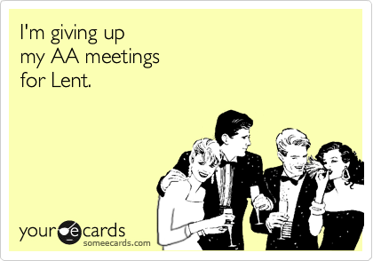 I'm giving up  my AA meetings  for Lent.