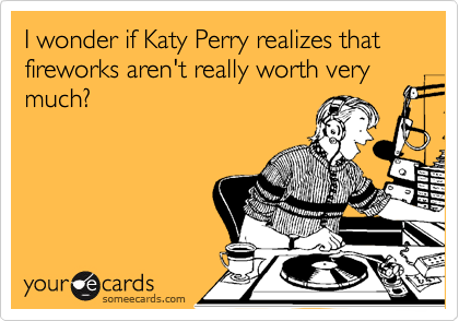 I wonder if Katy Perry realizes that fireworks aren't really worth very much?