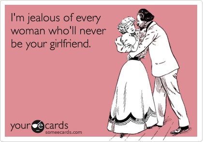 I'm jealous of every woman who'll never be your girlfriend.